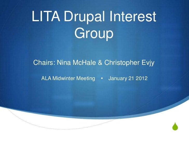 LITA Drupal Interest      GroupChairs: Nina McHale & Christopher Evjy  ALA Midwinter Meeting    January 21 2012          ...