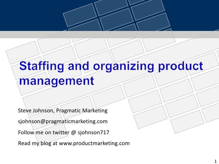Staffing and organizing product management<br />Steve Johnson, Pragmatic Marketing<br />sjohnson@pragmaticmarketing.com<br...