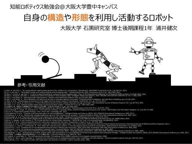 """自身の構造や形態を利用し活動するロボット 大阪大学 石黒研究室 博士後期課程1年 浦井健次 [1] Reis, M. and Iida, F., """"An energy-efficient hopping robot based on free ..."""
