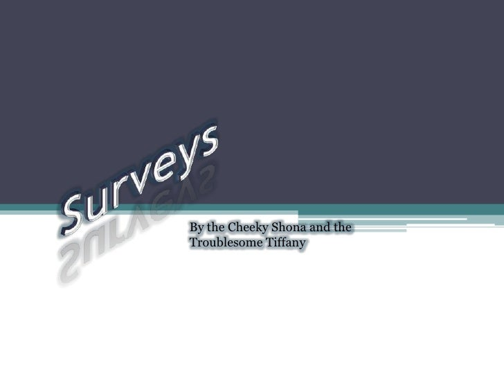 Surveys<br />By the Cheeky Shona and the Troublesome Tiffany<br />