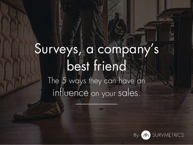 Surveys, a company's best friend The 5 ways they can have an influence on your sales. By