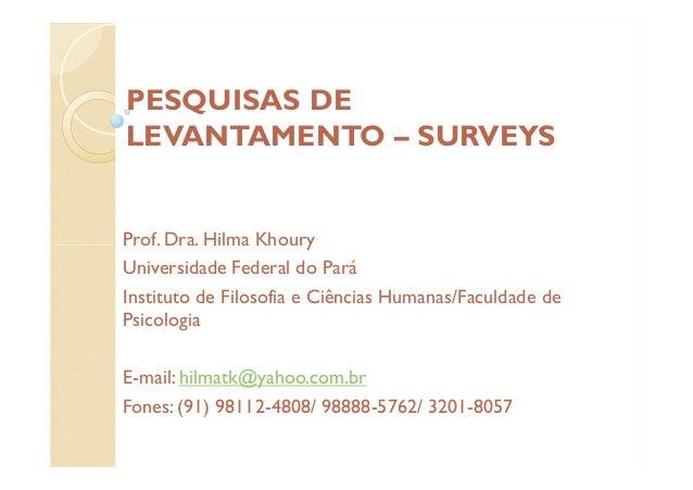 PESQUISAS DE LEVANTAMENTO – SURVEYS Prof. Dra. Hilma Khoury Universidade Federal do Pará Instituto de Filosofia e Ciências...
