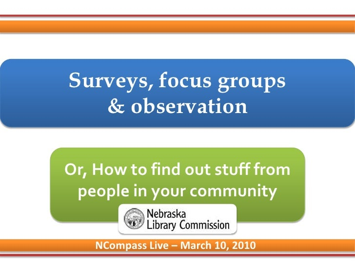 Surveys, focus groups& observation<br />Or, How to find out stuff from people in your community<br />NCompass Live – March...