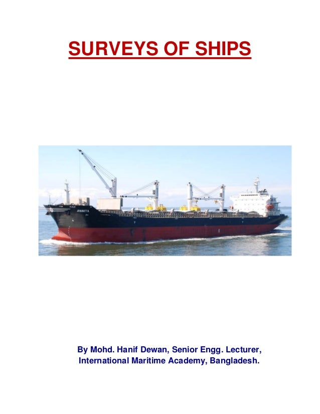 SURVEYS OF SHIPS By Mohd. Hanif Dewan, Senior Engg. Lecturer, International Maritime Academy, Bangladesh.