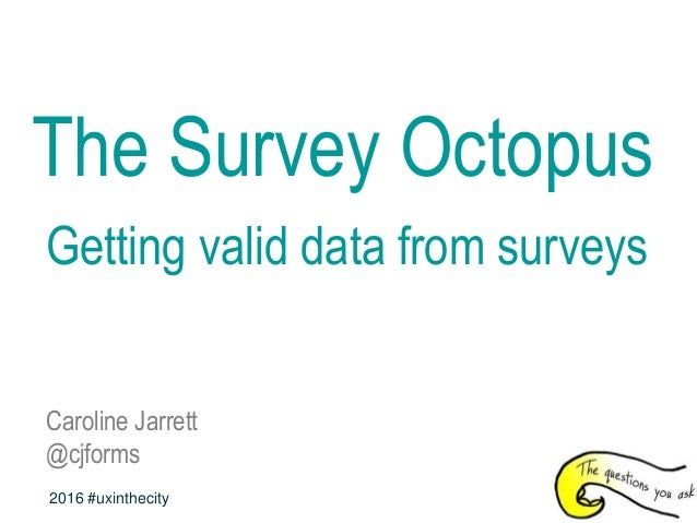 The Survey Octopus Getting valid data from surveys Caroline Jarrett @cjforms 2016 #uxinthecity