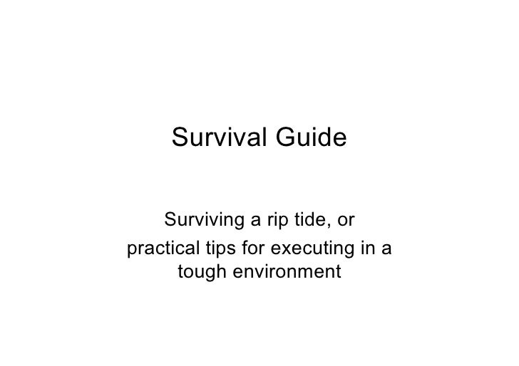 Survival Guide      Surviving a rip tide, or practical tips for executing in a       tough environment