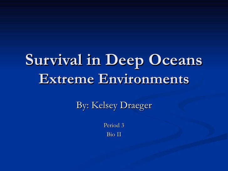 Survival in Deep Oceans Extreme Environments By: Kelsey Draeger Period 3 Bio II