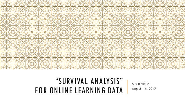 """""""SURVIVAL ANALYSIS"""" FOR ONLINE LEARNING DATA SIDLIT 2017 Aug. 3 – 4, 2017"""