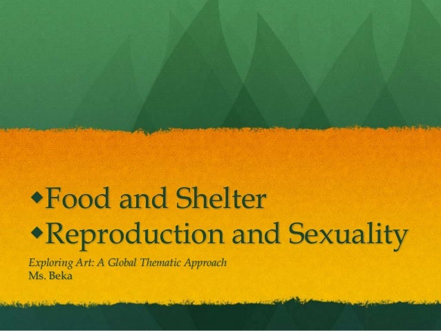 Food and ShelterReproduction and SexualityExploring Art: A Global Thematic ApproachMs. Beka