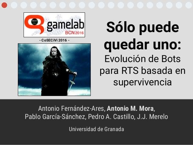Sólo puede quedar uno: Evolución de Bots para RTS basada en supervivencia Antonio Fernández-Ares, Antonio M. Mora, Pablo G...