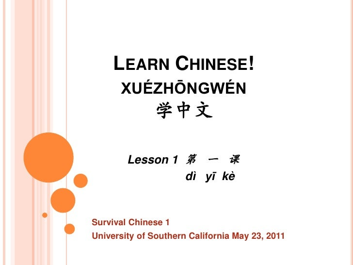 LEARN CHINESE!      XUÉZHŌNGWÉN              学中文        Lesson 1 第 一 课                 dì yī kèSurvival Chinese 1Universit...