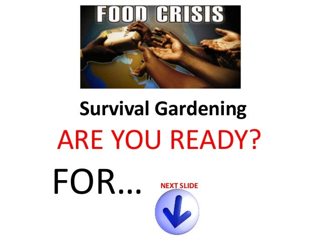 Survival Gardening  ARE YOU READY?  FOR…  NEXT SLIDE