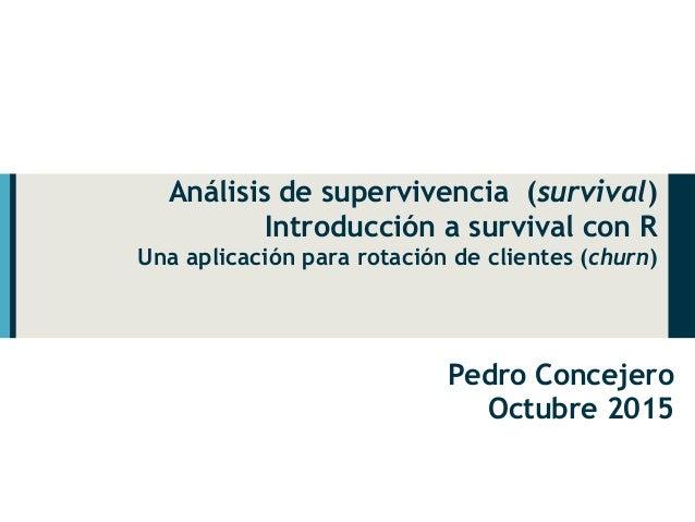 Análisis de supervivencia (survival) Introducción a survival con R Una aplicación para rotación de clientes (churn) Pedro ...