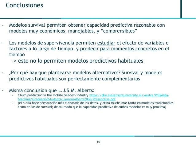 16 Conclusiones - Modelos survival permiten obtener capacidad predictiva razonable con modelos muy económicos, manejables,...