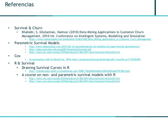 Referencias • Survival & Churn • KhahAbi, S, Gholamian, Namvar (2010) Data Mining Applications in Customer Churn Managemen...