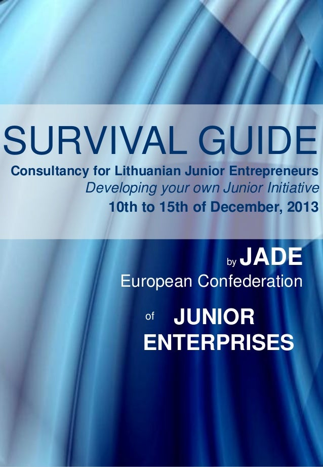 SURVIVAL GUIDE Consultancy for Lithuanian Junior Entrepreneurs  Developing your own Junior Initiative 10th to 15th of Dece...