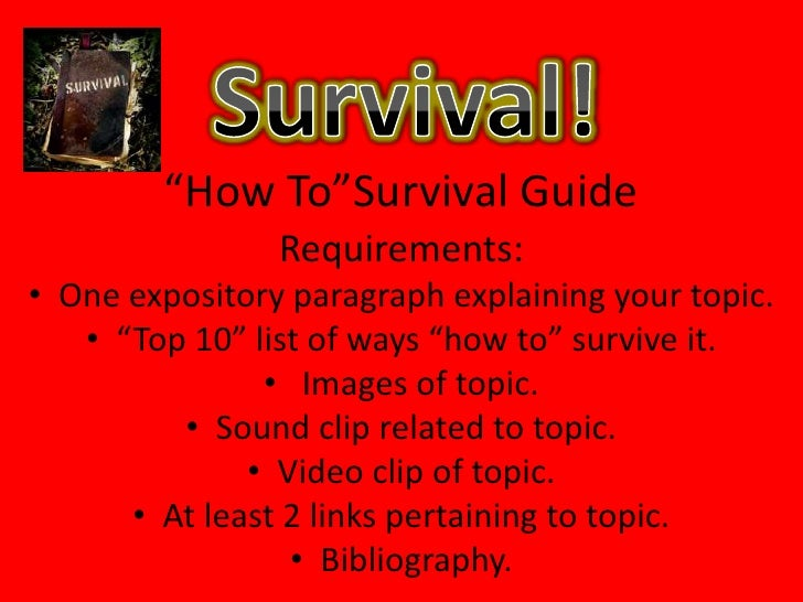 "Survival!<br />""How To""Survival Guide<br />Requirements:<br />One expository paragraph explaining your topic.<br />""Top 10..."