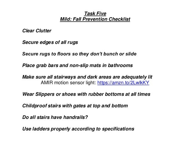 Task Five Mild: Fall Prevention Checklist Clear Clutter Secure edges of all rugs Secure rugs to floors so they don't bunch...
