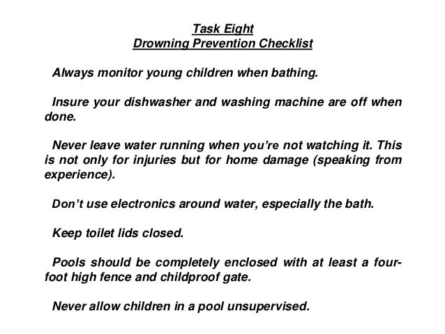 Task Eight Drowning Prevention Checklist Always monitor young children when bathing. Insure your dishwasher and washing ma...