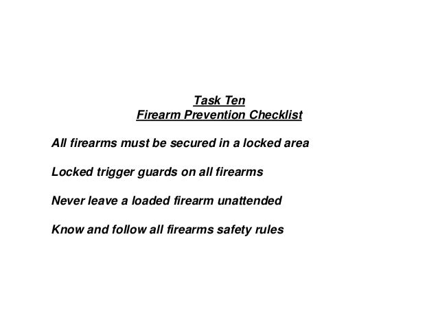 Task Ten Firearm Prevention Checklist All firearms must be secured in a locked area Locked trigger guards on all firearms ...