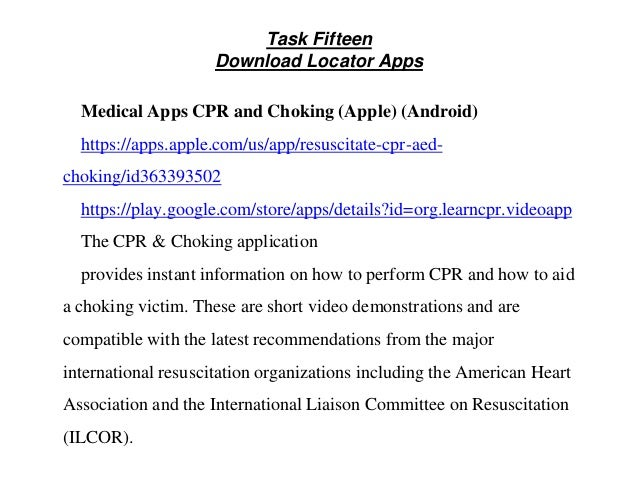 Task Fifteen Download Locator Apps Medical Apps CPR and Choking (Apple) (Android) https://apps.apple.com/us/app/resuscitat...