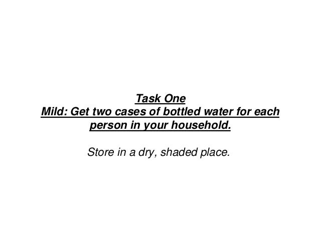 Task One Mild: Get two cases of bottled water for each person in your household. Store in a dry, shaded place.
