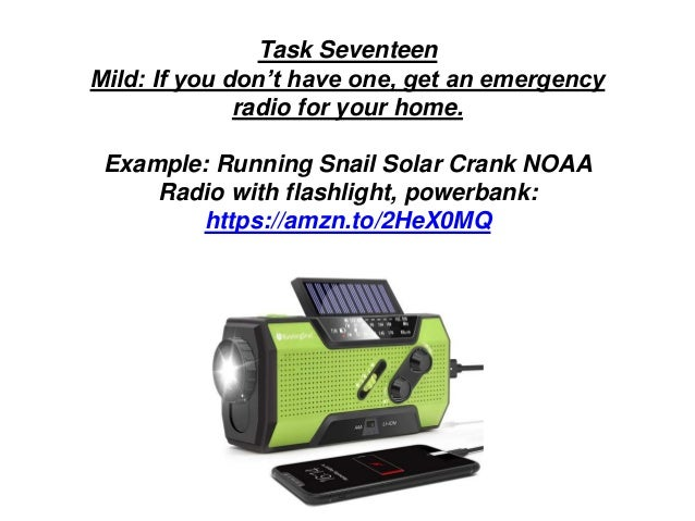 Task Seventeen Mild: If you don't have one, get an emergency radio for your home. Example: Running Snail Solar Crank NOAA ...