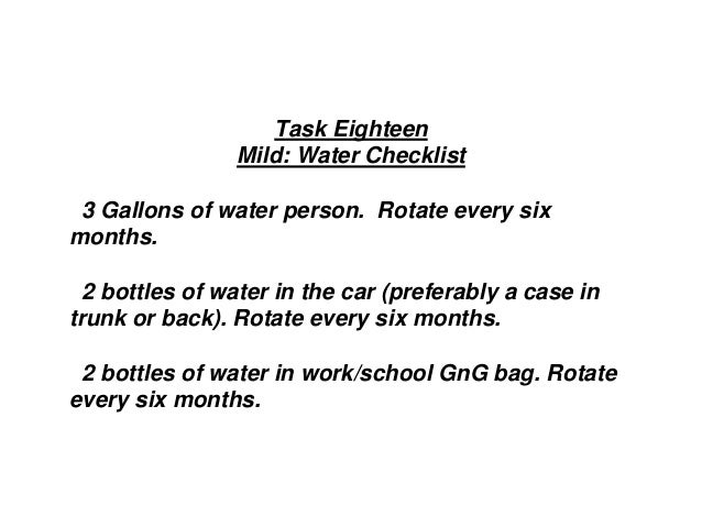 Task Eighteen Mild: Water Checklist 3 Gallons of water person. Rotate every six months. 2 bottles of water in the car (pre...