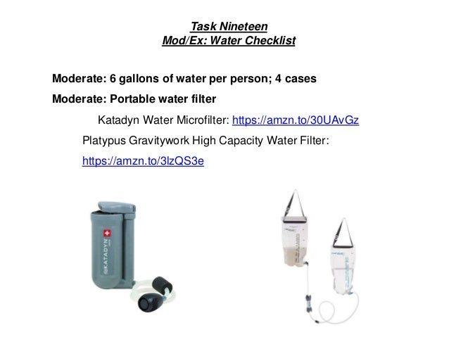 Task Nineteen Mod/Ex: Water Checklist Moderate: 6 gallons of water per person; 4 cases Moderate: Portable water filter Kat...