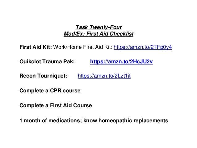 Task Twenty-Four Mod/Ex: First Aid Checklist First Aid Kit: Work/Home First Aid Kit: https://amzn.to/2TFp0y4 Quikclot Trau...