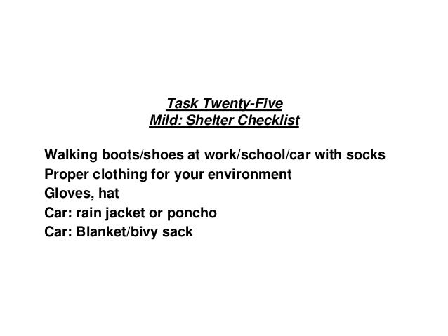 Task Twenty-Five Mild: Shelter Checklist Walking boots/shoes at work/school/car with socks Proper clothing for your enviro...