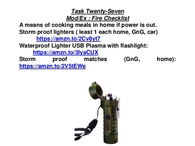 Task Twenty-Seven Mod/Ex : Fire Checklist A means of cooking meals in home if power is out. Storm proof lighters ( least 1...