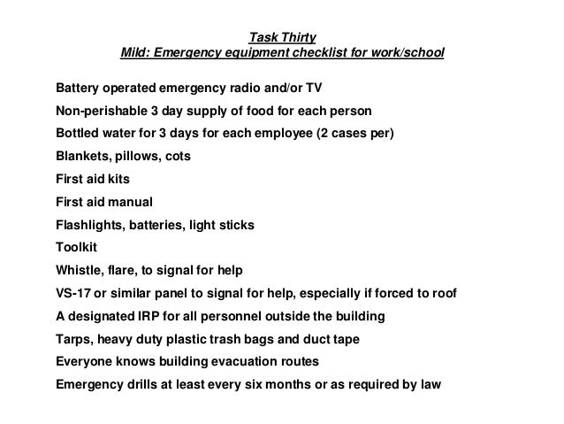 Task Thirty Mild: Emergency equipment checklist for work/school Battery operated emergency radio and/or TV Non-perishable ...