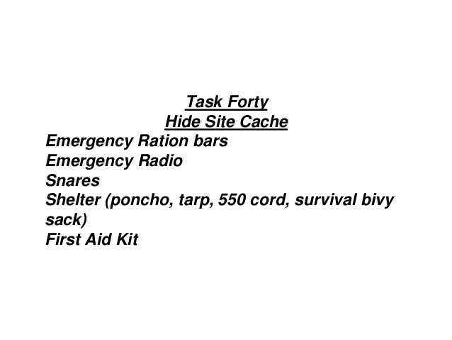 Task Forty Hide Site Cache Emergency Ration bars Emergency Radio Snares Shelter (poncho, tarp, 550 cord, survival bivy sac...