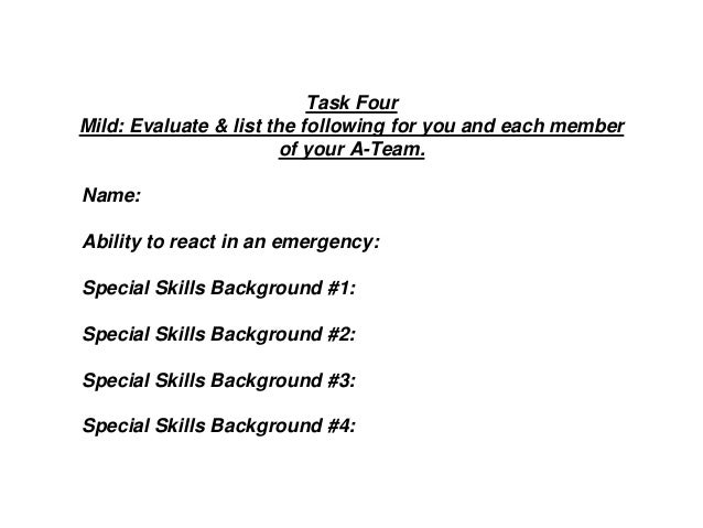 Task Four Mild: Evaluate & list the following for you and each member of your A-Team. Name: Ability to react in an emergen...