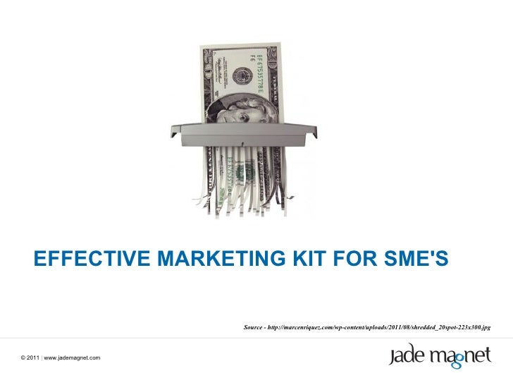 ©  2011  |  www.jademagnet.com EFFECTIVE MARKETING KIT FOR SME'S Source - http://marcenriquez.com/wp-content/uploads/2011/...