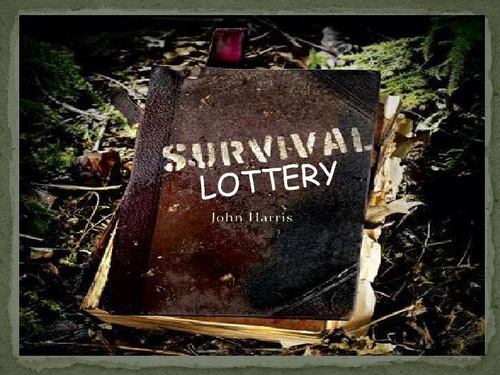 "john harris the survival lottery I would object to the idea of ""the survival lottery"" the proposal of the survival lottery mainly centres on the claim that there is no difference between killing."