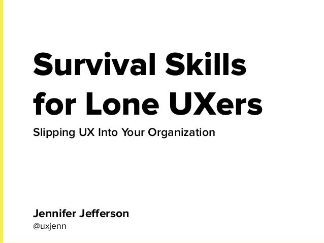 Survival Skills for Lone UXers Slipping UX Into Your Organization Jennifer Jefferson @uxjenn