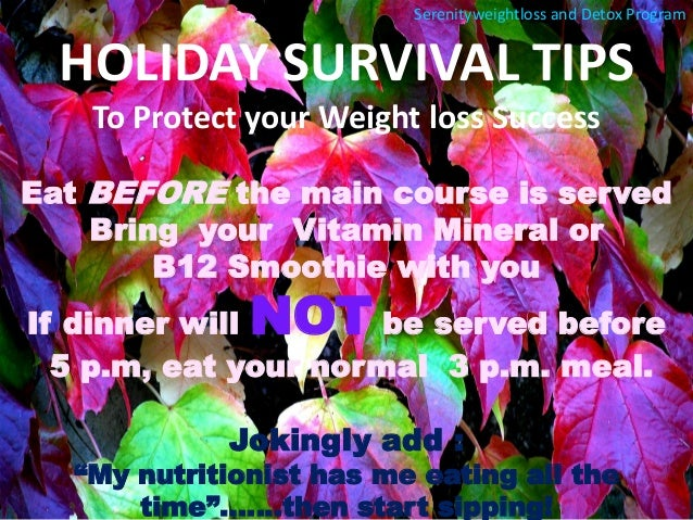 HOLIDAY SURVIVAL TIPS  To Protect your Weight loss Success  Eat BEFORE the main course is served  Bring your Vitamin Miner...