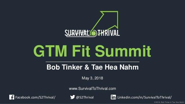 © 2018, Bob Tinker & Tae Hea Nahm GTM Fit Summit Bob Tinker & Tae Hea Nahm May 3, 2018 www.SurvivalToThrival.com Linkedin....