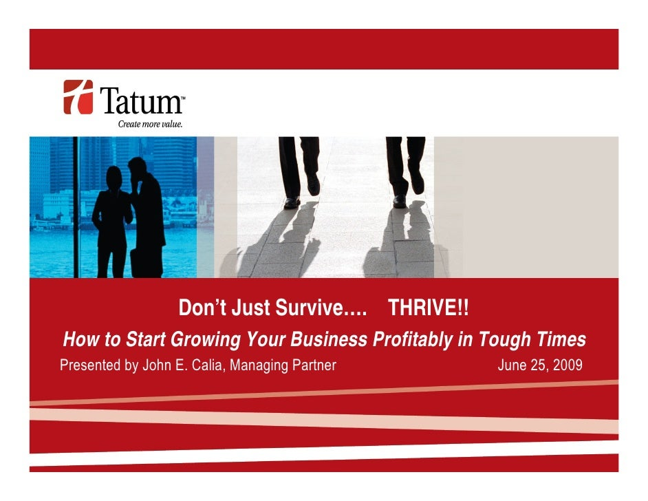 Don't Just Survive…. THRIVE!! How to Start Growing Your Business Profitably in Tough Times Presented by John E. Calia, Man...