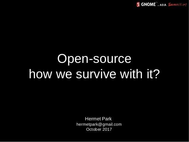 Open-source how we survive with it? Hermet Park hermetpark@gmail.com October 2017
