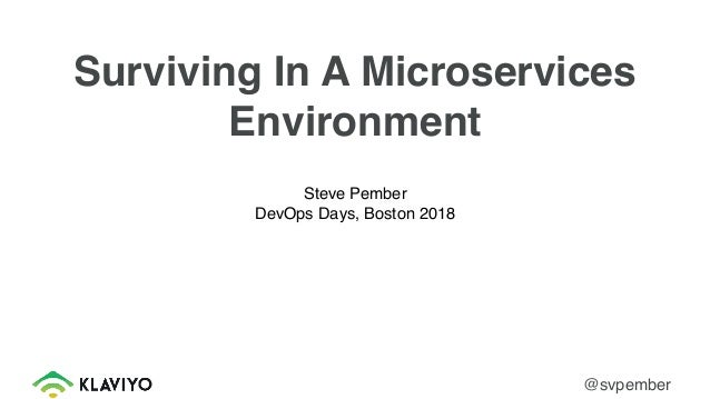 Surviving In A Microservices Environment Steve Pember DevOps Days, Boston 2018 @svpember