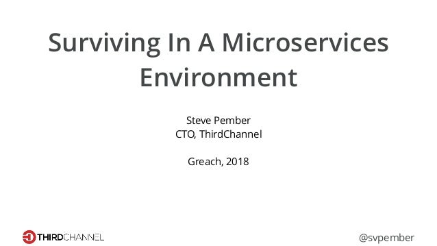 Surviving In A Microservices Environment Steve Pember CTO, ThirdChannel Greach, 2018 @svpember