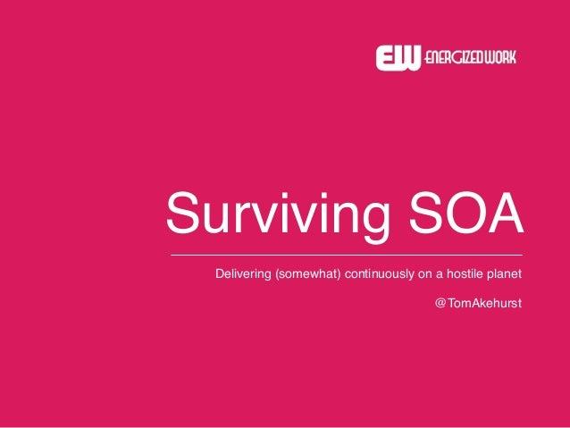 ! Surviving SOA Delivering (somewhat) continuously on a hostile planet! ! @TomAkehurst