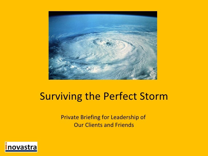 Surviving the Perfect Storm Private Briefing for Leadership of  Our Clients and Friends