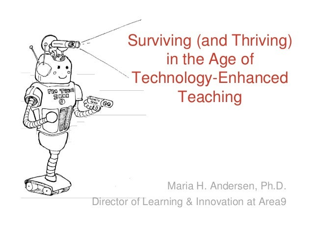 Surviving (and Thriving) in the Age of Technology-Enhanced Teaching  Maria H. Andersen, Ph.D. Director of Learning & Innov...