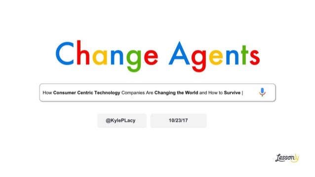 Change Agents How Consumer Centric Technology Companies Are Changing the World and How to Survive | @KylePLacy 10/23/17