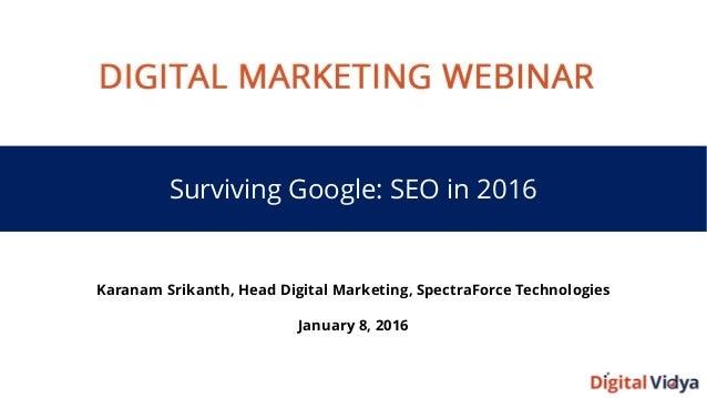 Surviving Google: SEO in 2016 Karanam Srikanth, Head Digital Marketing, SpectraForce Technologies January 8, 2016