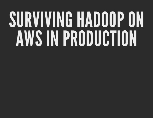 SURVIVING HADOOP ON AWS IN PRODUCTION